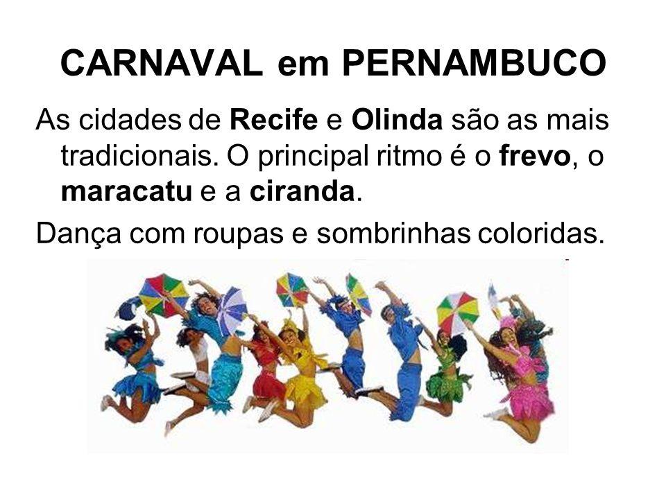 CARNAVAL em PERNAMBUCO As cidades de Recife e Olinda são as mais tradicionais. O principal ritmo é o frevo, o maracatu e a ciranda. Dança com roupas e