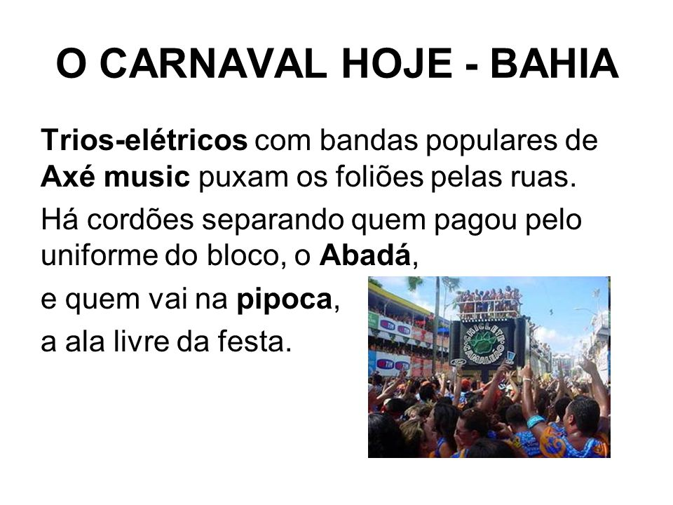 O CARNAVAL HOJE - BAHIA Trios-elétricos com bandas populares de Axé music puxam os foliões pelas ruas. Há cordões separando quem pagou pelo uniforme d