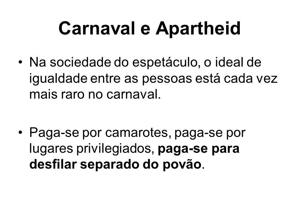Carnaval e Apartheid Na sociedade do espetáculo, o ideal de igualdade entre as pessoas está cada vez mais raro no carnaval. Paga-se por camarotes, pag