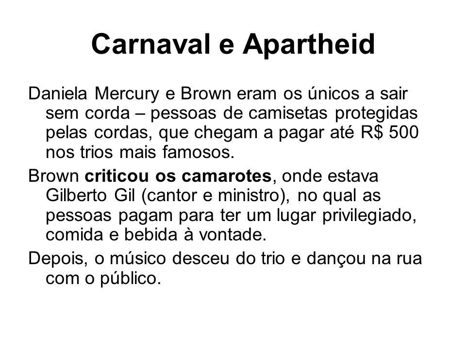 Carnaval e Apartheid Daniela Mercury e Brown eram os únicos a sair sem corda – pessoas de camisetas protegidas pelas cordas, que chegam a pagar até R$ 500 nos trios mais famosos.