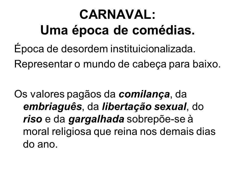 CARNAVAL: Uma época de comédias. Época de desordem instituicionalizada. Representar o mundo de cabeça para baixo. Os valores pagãos da comilança, da e