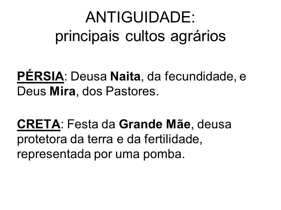 ANTIGUIDADE: principais cultos agrários PÉRSIA: Deusa Naita, da fecundidade, e Deus Mira, dos Pastores.