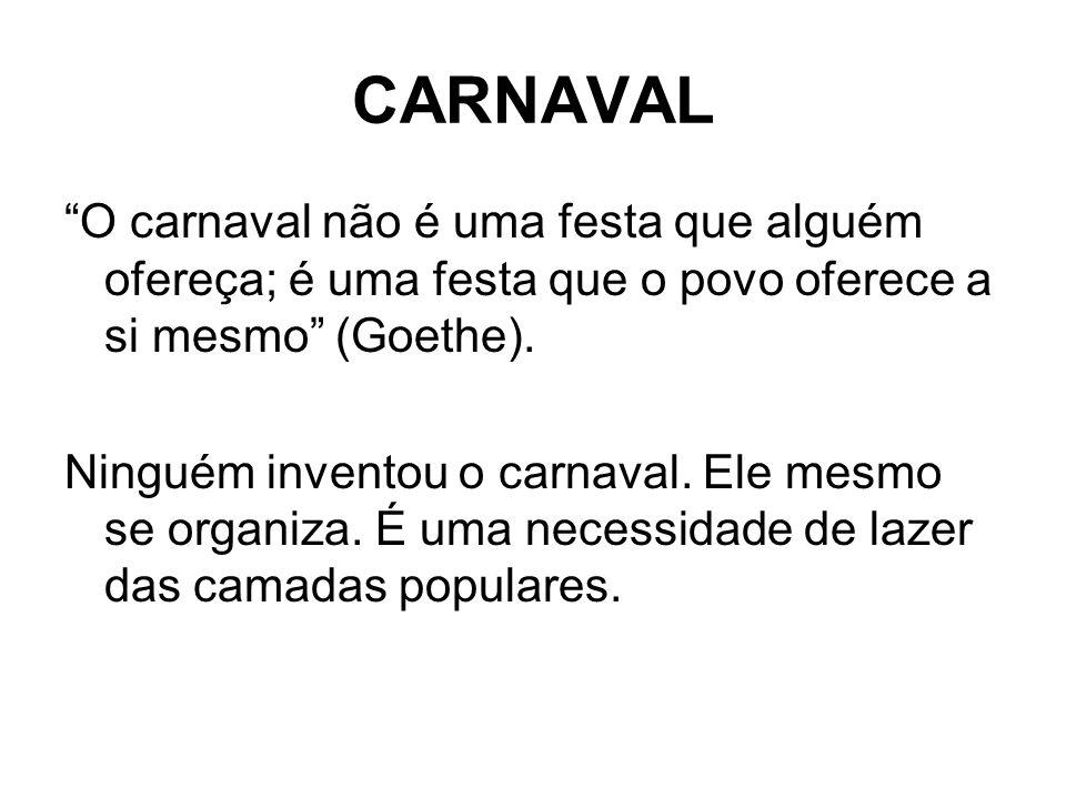 CARNAVAL O carnaval não é uma festa que alguém ofereça; é uma festa que o povo oferece a si mesmo (Goethe).