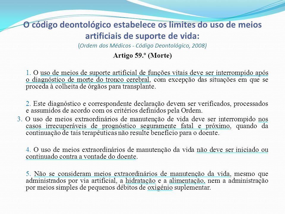 O código deontológico estabelece os limites do uso de meios artificiais de suporte de vida: (Ordem dos Médicos - Código Deontológico, 2008) Artigo 59.º (Morte) 1.