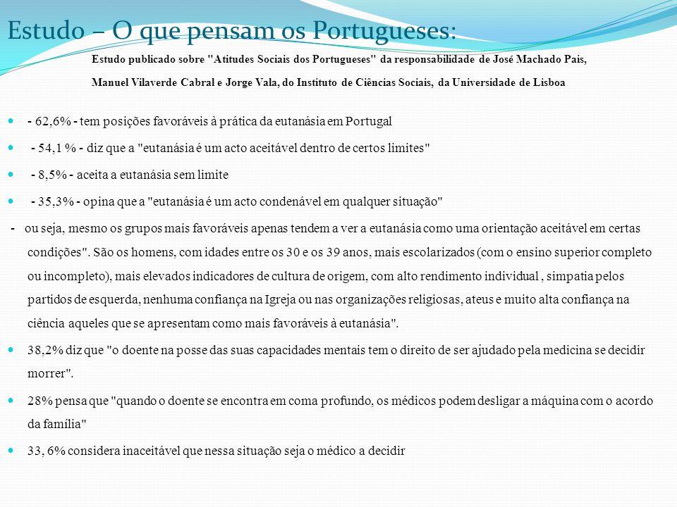 Estudo – O que pensam os Portugueses: - 62,6% - tem posições favoráveis à prática da eutanásia em Portugal - 54,1 % - diz que a eutanásia é um acto aceitável dentro de certos limites - 8,5% - aceita a eutanásia sem limite - 35,3% - opina que a eutanásia é um acto condenável em qualquer situação - ou seja, mesmo os grupos mais favoráveis apenas tendem a ver a eutanásia como uma orientação aceitável em certas condições .