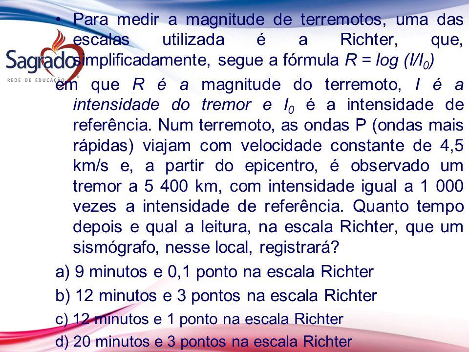 Para medir a magnitude de terremotos, uma das escalas utilizada é a Richter, que, simplificadamente, segue a fórmula R = log (I/I 0 ) em que R é a mag