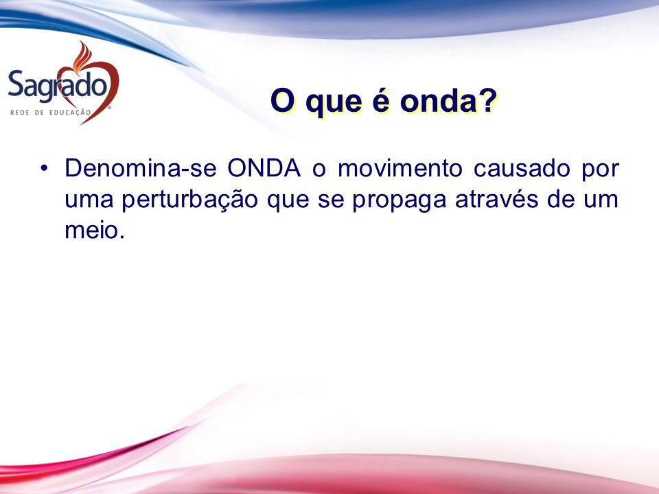 O que é onda? Denomina-se ONDA o movimento causado por uma perturbação que se propaga através de um meio.