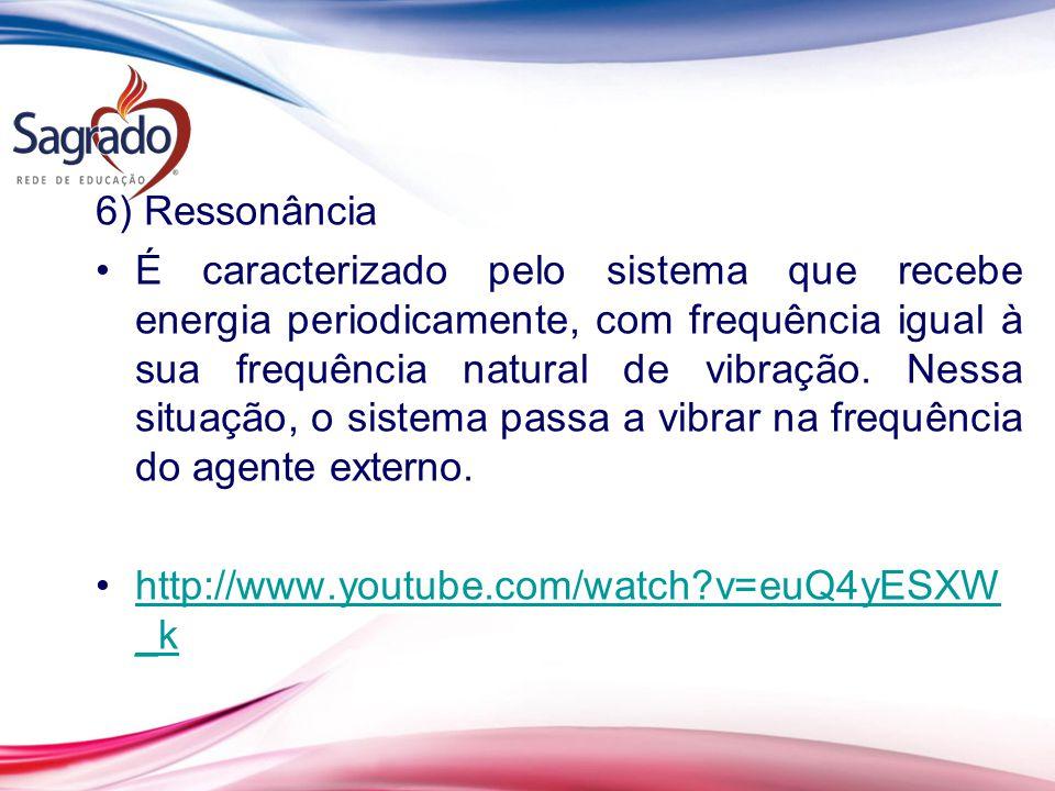 6) Ressonância É caracterizado pelo sistema que recebe energia periodicamente, com frequência igual à sua frequência natural de vibração. Nessa situaç