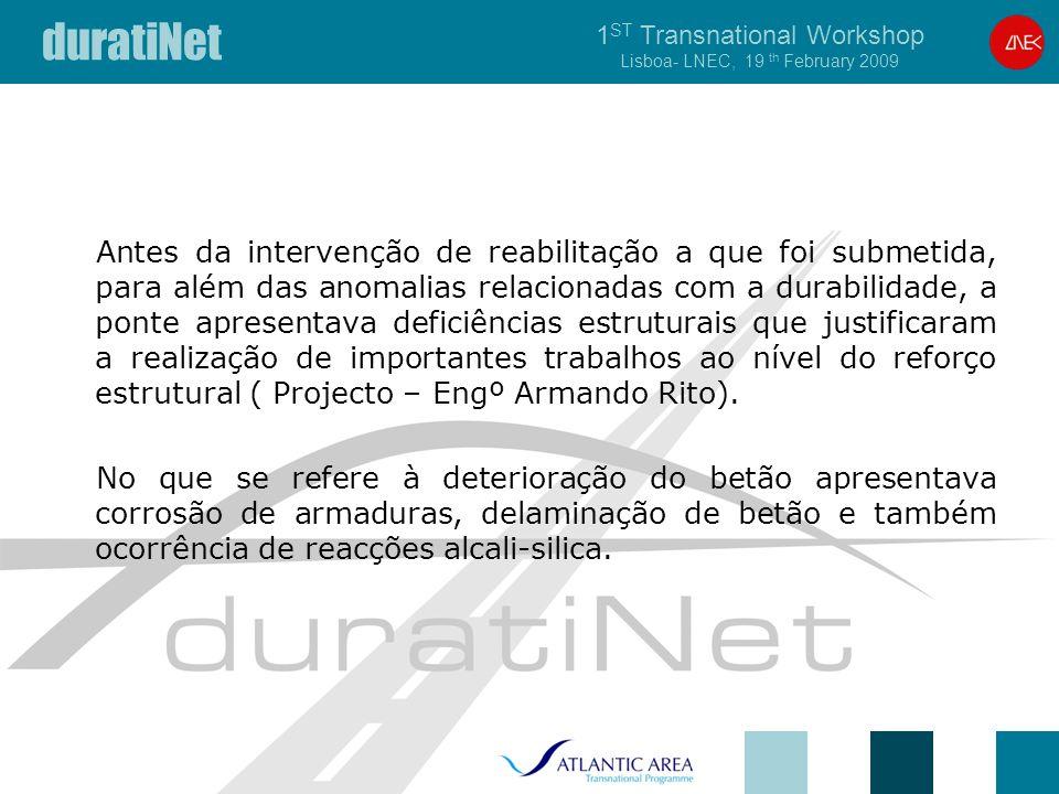 duratiNet 1 ST Transnational Workshop Lisboa- LNEC, 19 th February 2009 Antes da intervenção de reabilitação a que foi submetida, para além das anomalias relacionadas com a durabilidade, a ponte apresentava deficiências estruturais que justificaram a realização de importantes trabalhos ao nível do reforço estrutural ( Projecto – Engº Armando Rito).