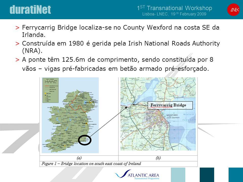 duratiNet 1 ST Transnational Workshop Lisboa- LNEC, 19 th February 2009 >Ferrycarrig Bridge localiza-se no County Wexford na costa SE da Irlanda. >Con