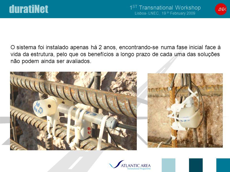 duratiNet 1 ST Transnational Workshop Lisboa- LNEC, 19 th February 2009 O sistema foi instalado apenas há 2 anos, encontrando-se numa fase inicial face à vida da estrutura, pelo que os benefícios a longo prazo de cada uma das soluções não podem ainda ser avaliados.