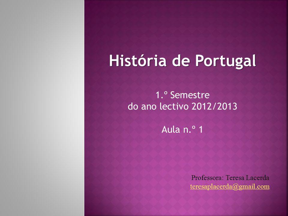História de Portugal 1.º Semestre do ano lectivo 2012/2013 Aula n.º 1 Professora: Teresa Lacerda teresaplacerda@gmail.com