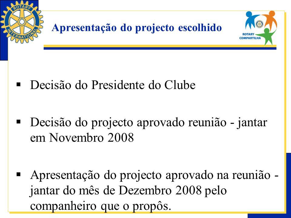 Apresentação do projecto escolhido  Decisão do Presidente do Clube  Decisão do projecto aprovado reunião - jantar em Novembro 2008  Apresentação do projecto aprovado na reunião - jantar do mês de Dezembro 2008 pelo companheiro que o propôs.