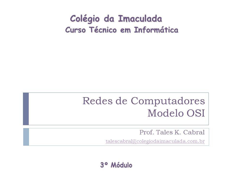 Redes de Computadores Modelo OSI Prof. Tales K. Cabral talescabral@colegiodaimaculada.com.br 3º Módulo Colégio da Imaculada Curso Técnico em Informáti