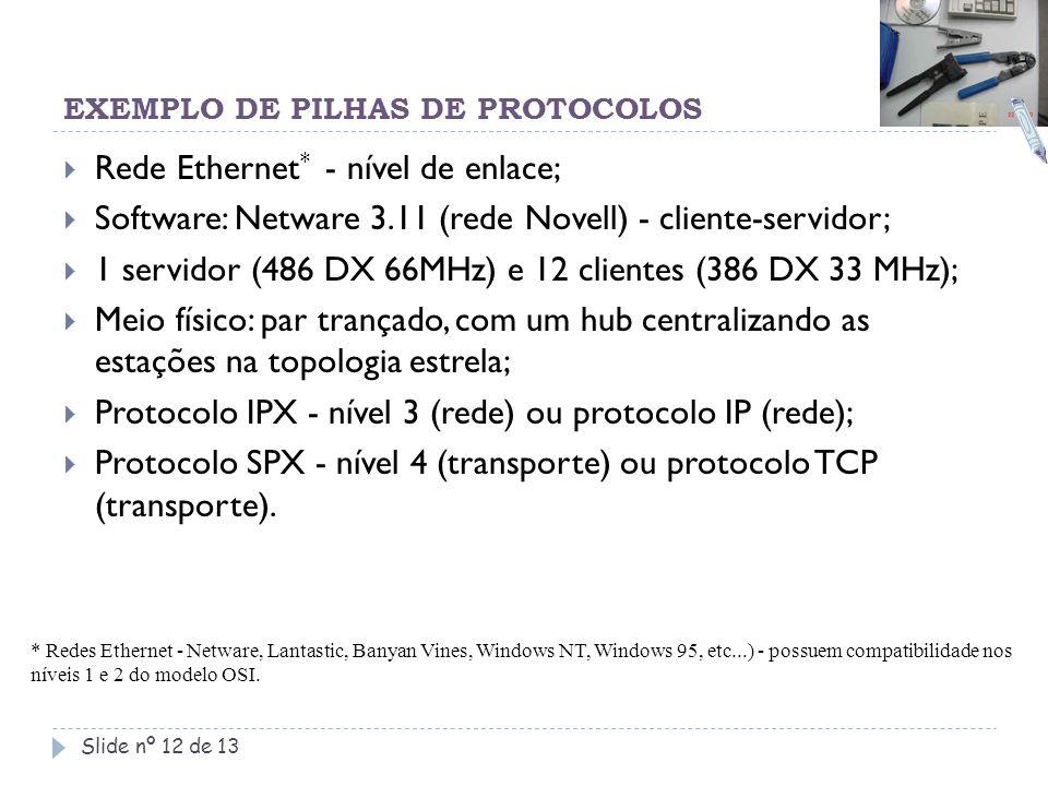 EXEMPLO DE PILHAS DE PROTOCOLOS Slide nº 12 de 13  Rede Ethernet * - nível de enlace;  Software: Netware 3.11 (rede Novell) - cliente-servidor;  1
