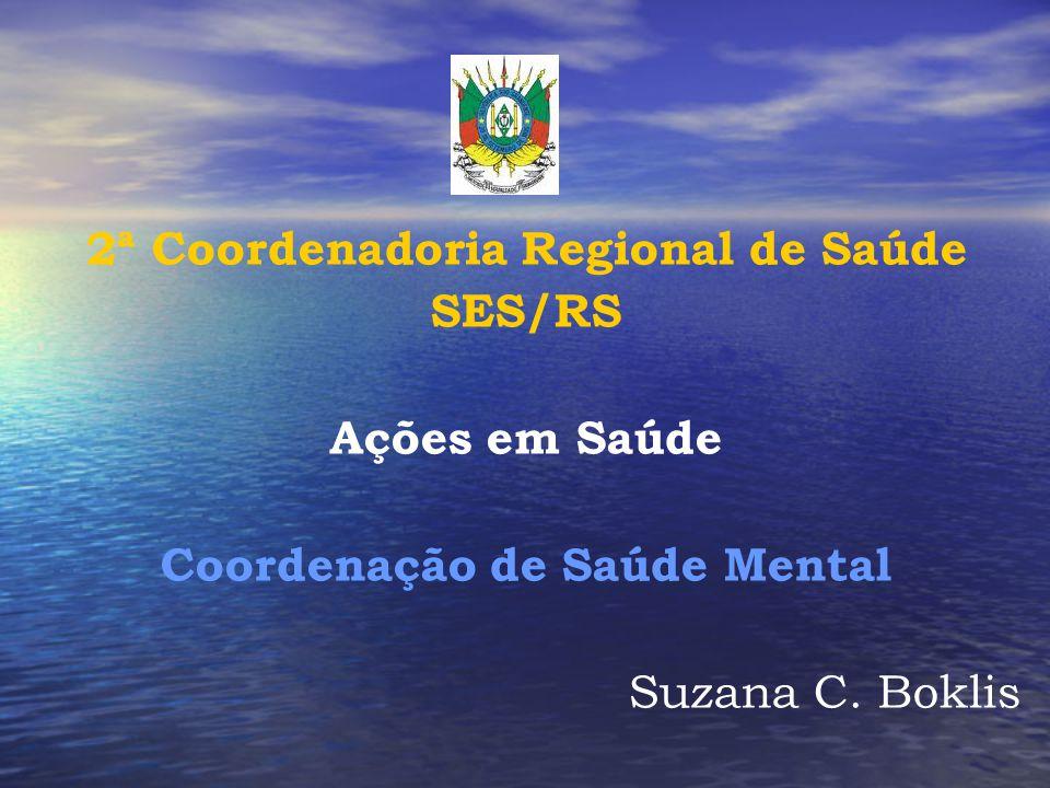 2ª Coordenadoria Regional de Saúde SES/RS Ações em Saúde Coordenação de Saúde Mental Suzana C. Boklis