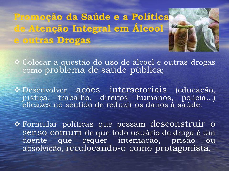 Promoção da Saúde e a Política de Atenção Integral em Álcool e outras Drogas  Colocar a questão do uso de álcool e outras drogas como problema de saú