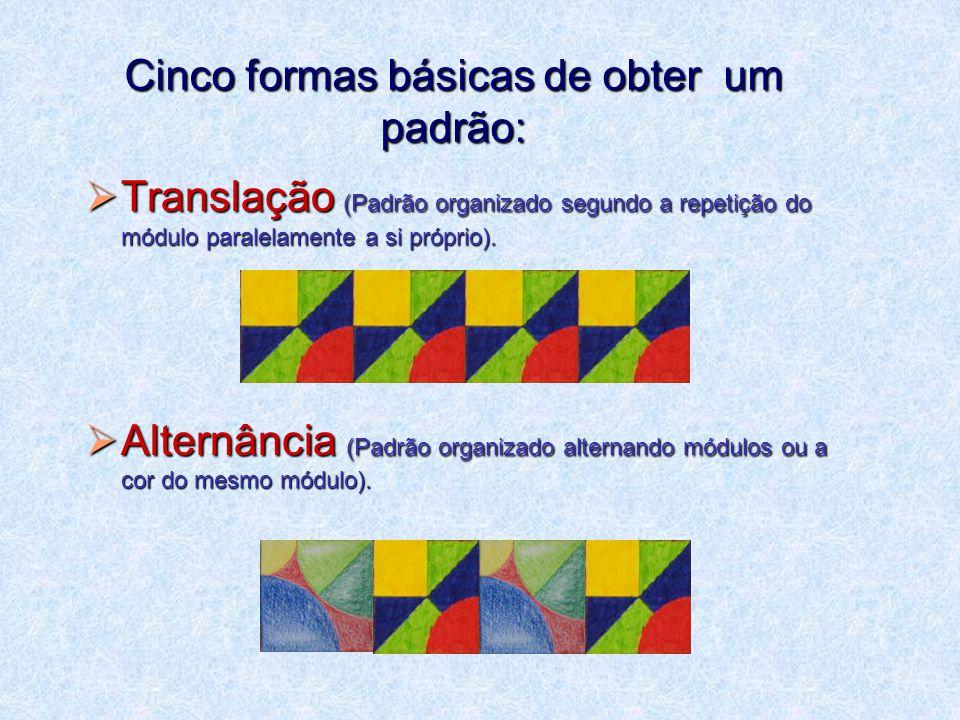 Cinco formas básicas de obter um padrão:  Translação (Padrão organizado segundo a repetição do módulo paralelamente a si próprio).
