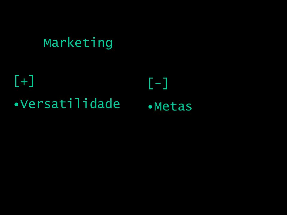 Marketing [+] Versatilidade [-] Metas