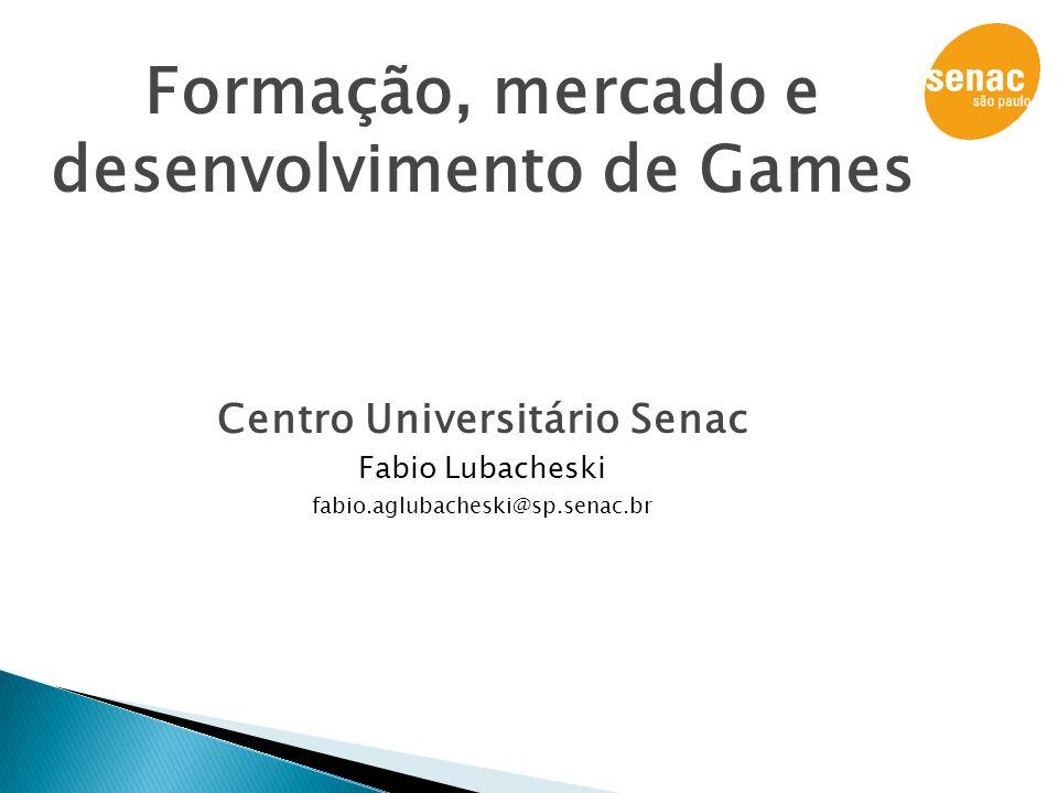Formação, mercado e desenvolvimento de Games Centro Universitário Senac Fabio Lubacheski fabio.aglubacheski@sp.senac.br