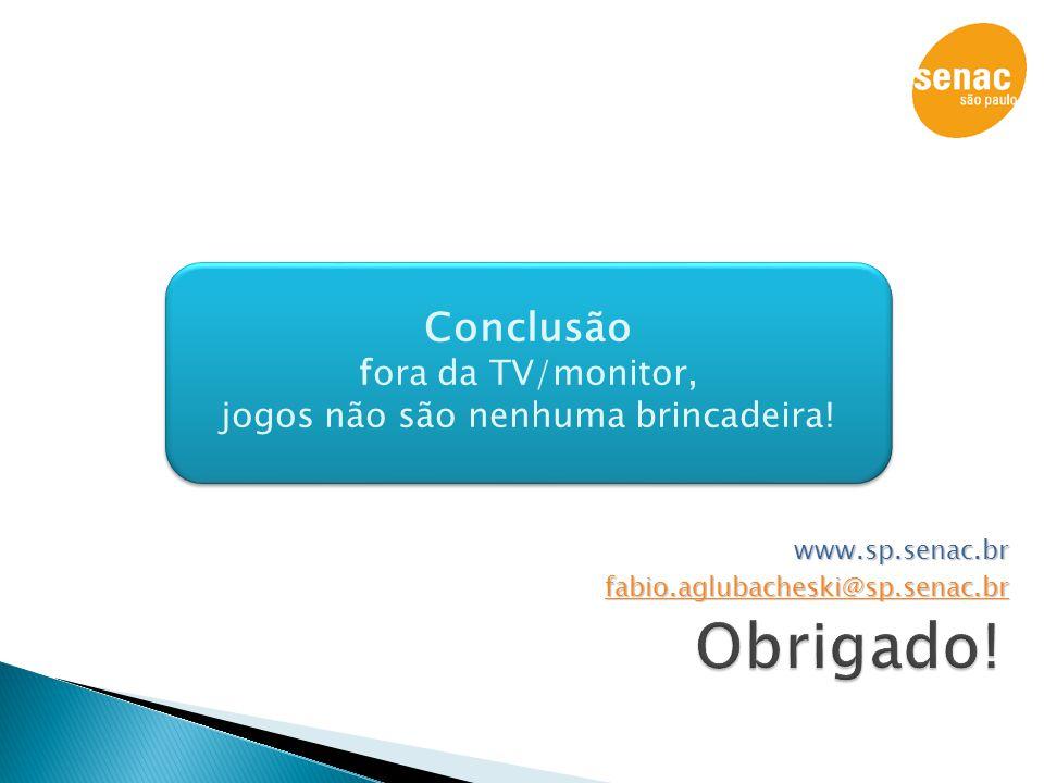 www.sp.senac.br fabio.aglubacheski@sp.senac.br Conclusão fora da TV/monitor, jogos não são nenhuma brincadeira! Conclusão fora da TV/monitor, jogos nã
