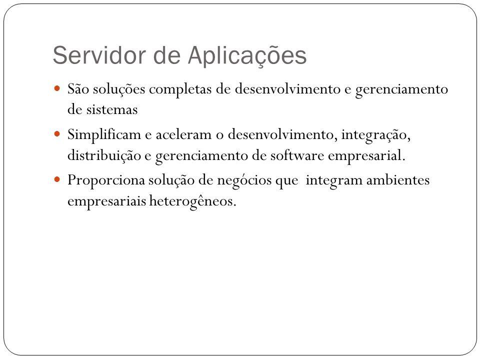 Servidor de Aplicações São soluções completas de desenvolvimento e gerenciamento de sistemas Simplificam e aceleram o desenvolvimento, integração, distribuição e gerenciamento de software empresarial.
