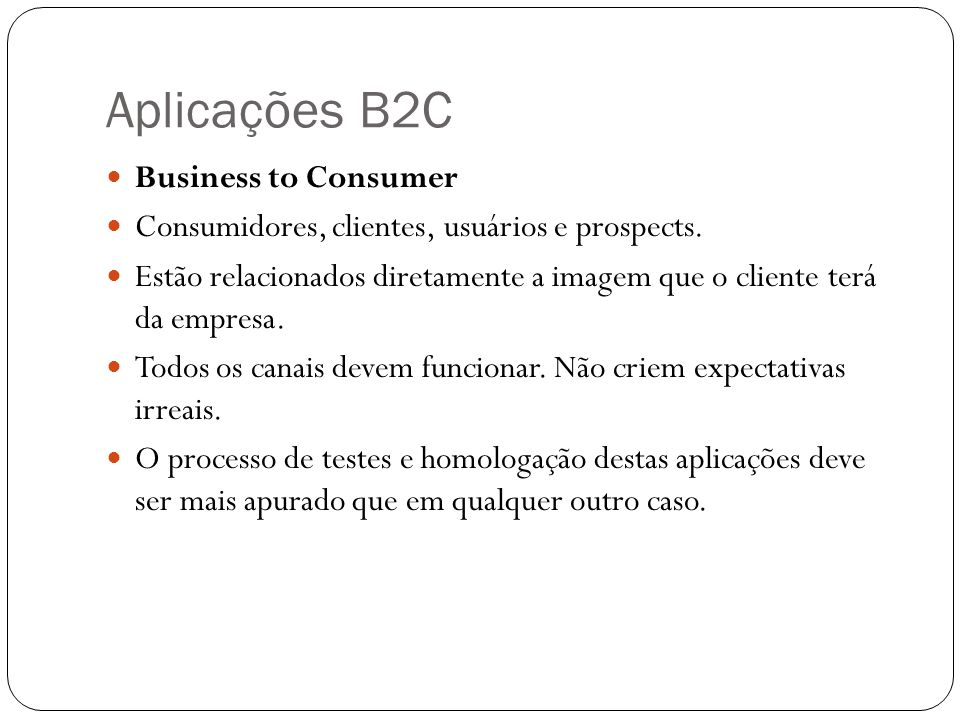 Aplicações B2C Business to Consumer Consumidores, clientes, usuários e prospects. Estão relacionados diretamente a imagem que o cliente terá da empres