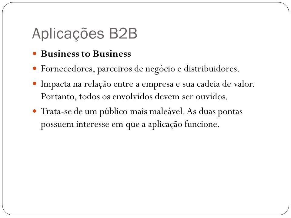 Aplicações B2B Business to Business Fornecedores, parceiros de negócio e distribuidores. Impacta na relação entre a empresa e sua cadeia de valor. Por