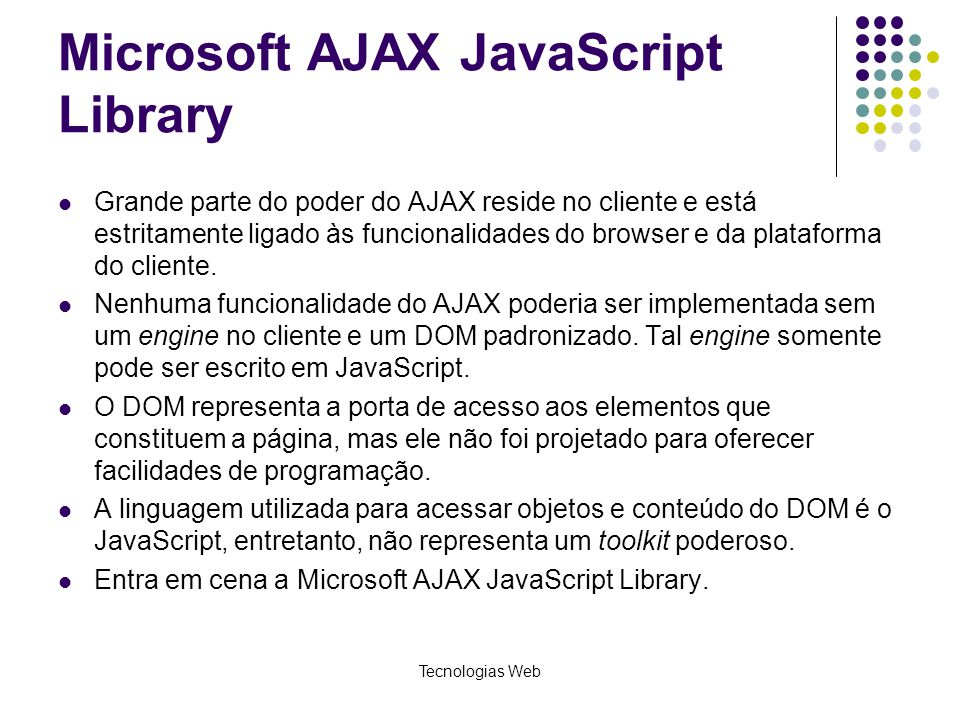 Microsoft AJAX JavaScript Library Grande parte do poder do AJAX reside no cliente e está estritamente ligado às funcionalidades do browser e da plataf