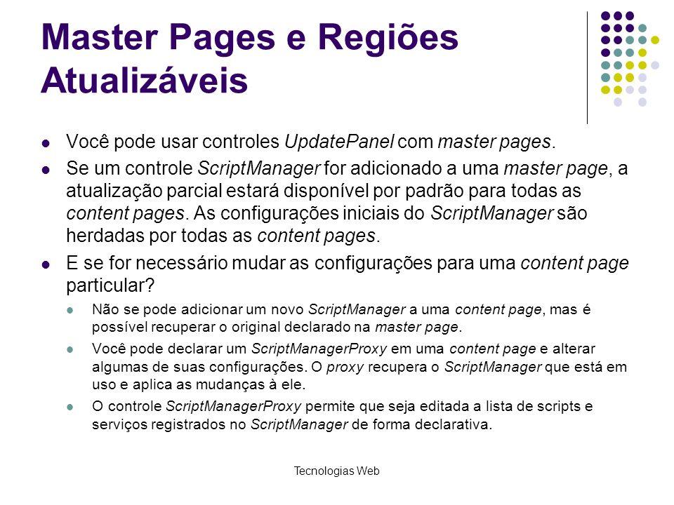 Master Pages e Regiões Atualizáveis Você pode usar controles UpdatePanel com master pages. Se um controle ScriptManager for adicionado a uma master pa