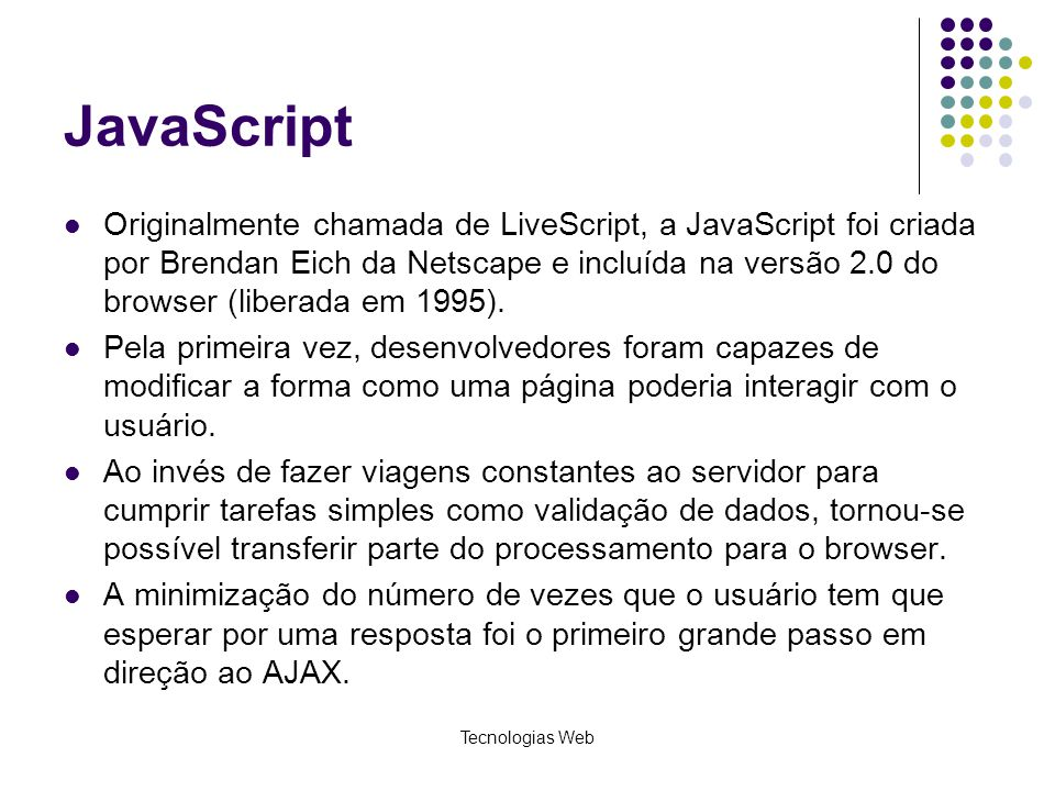 JavaScript Originalmente chamada de LiveScript, a JavaScript foi criada por Brendan Eich da Netscape e incluída na versão 2.0 do browser (liberada em