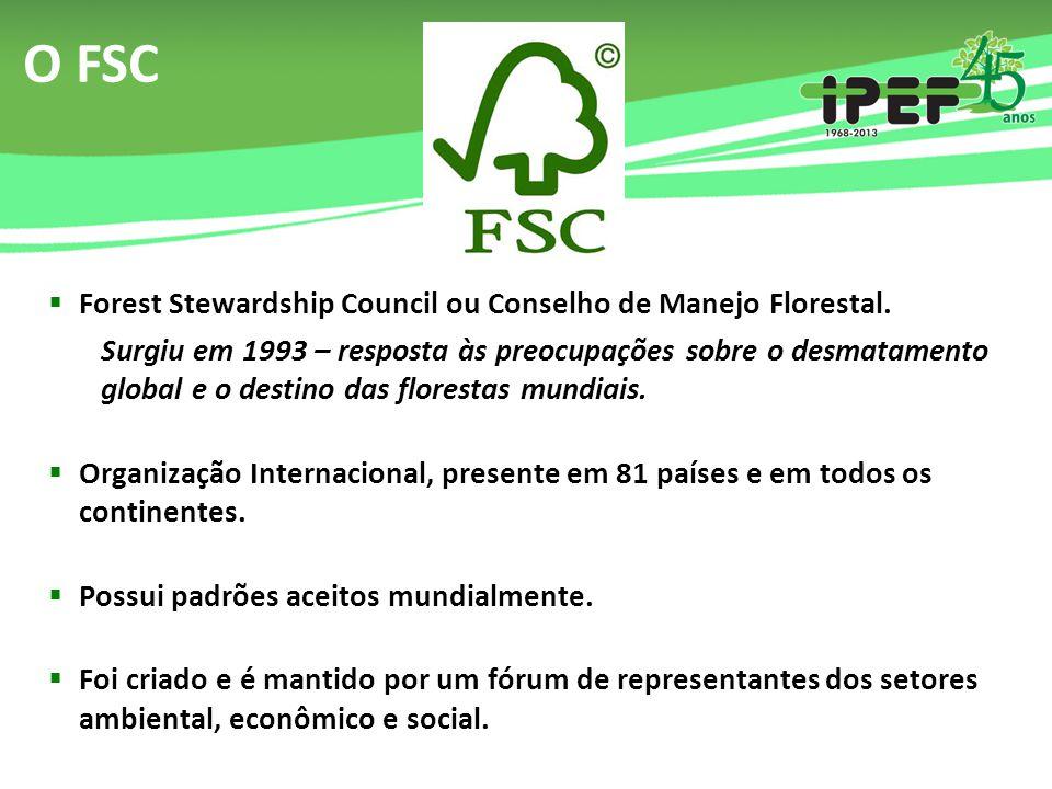 O FSC  Forest Stewardship Council ou Conselho de Manejo Florestal. Surgiu em 1993 – resposta às preocupações sobre o desmatamento global e o destino