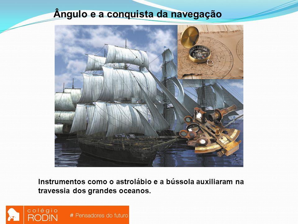 Ângulo e a conquista da navegação Instrumentos como o astrolábio e a bússola auxiliaram na travessia dos grandes oceanos.