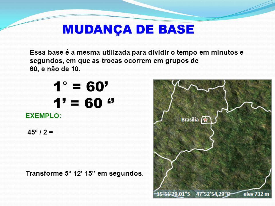 MUDANÇA DE BASE Essa base é a mesma utilizada para dividir o tempo em minutos e segundos, em que as trocas ocorrem em grupos de 60, e não de 10.