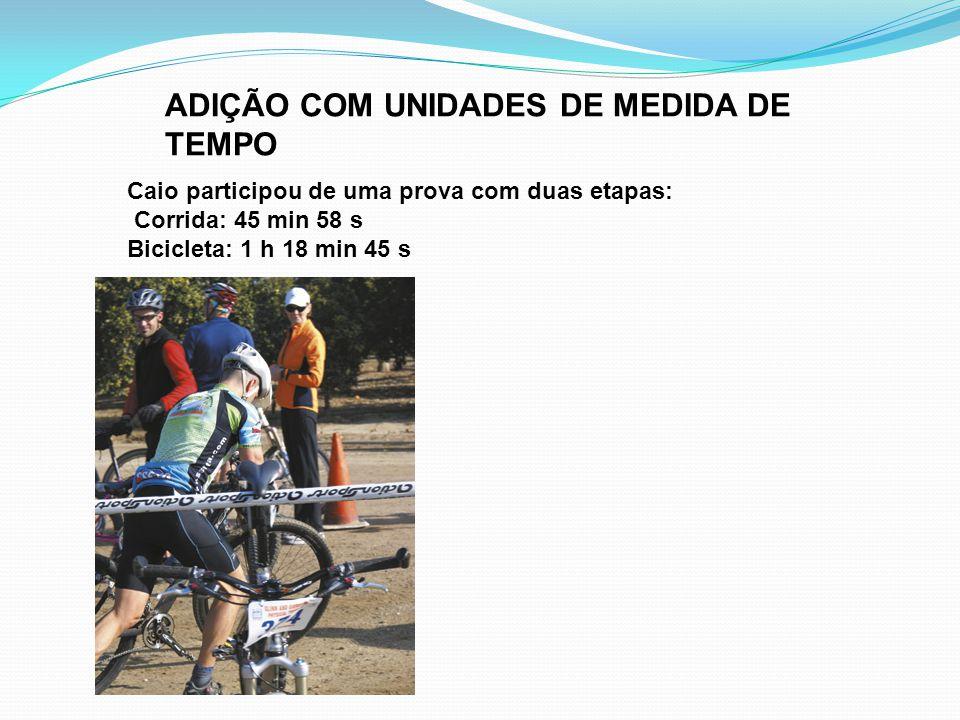 ADIÇÃO COM UNIDADES DE MEDIDA DE TEMPO Caio participou de uma prova com duas etapas: Corrida: 45 min 58 s Bicicleta: 1 h 18 min 45 s