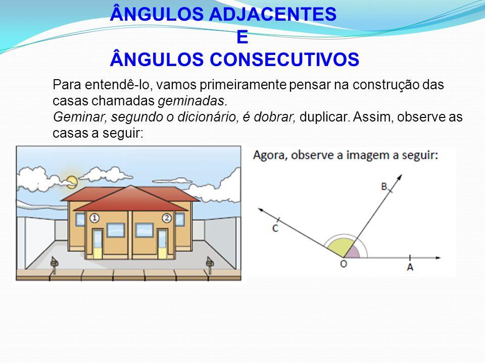 ÂNGULOS ADJACENTES E ÂNGULOS CONSECUTIVOS Para entendê-lo, vamos primeiramente pensar na construção das casas chamadas geminadas.
