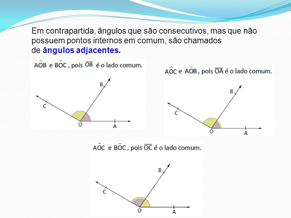 Em contrapartida, ângulos que são consecutivos, mas que não possuem pontos internos em comum, são chamados de ângulos adjacentes.