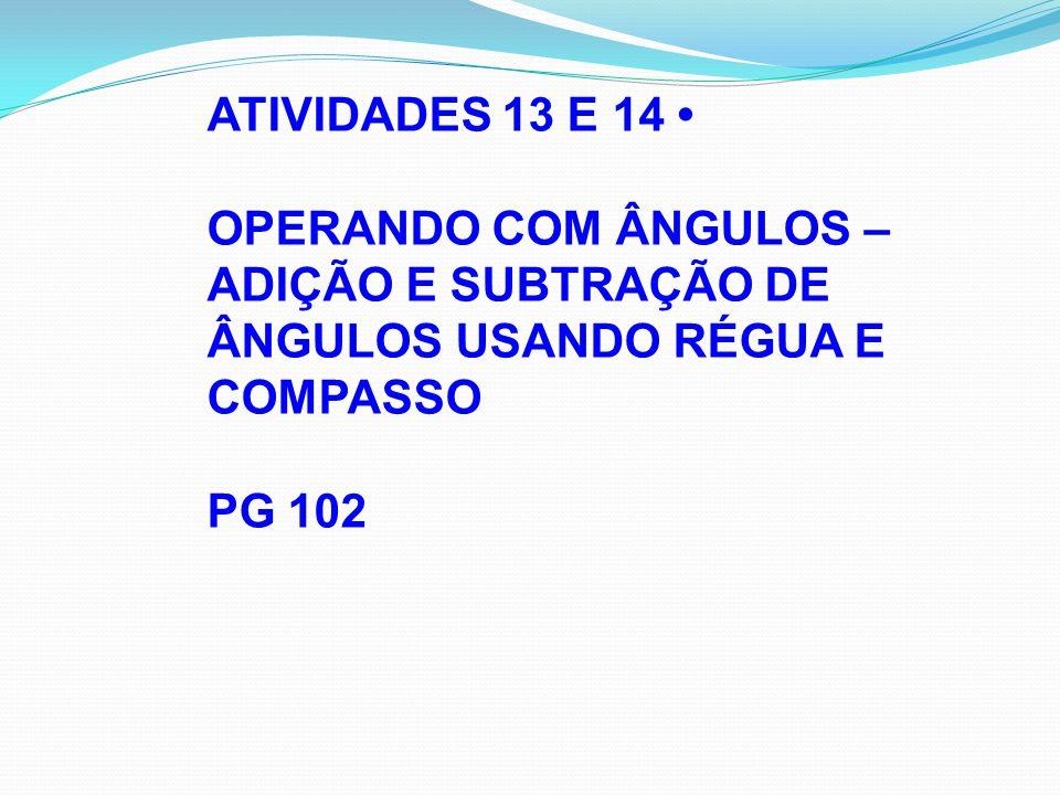 ATIVIDADES 13 E 14 OPERANDO COM ÂNGULOS – ADIÇÃO E SUBTRAÇÃO DE ÂNGULOS USANDO RÉGUA E COMPASSO PG 102