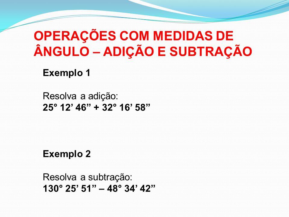 OPERAÇÕES COM MEDIDAS DE ÂNGULO – ADIÇÃO E SUBTRAÇÃO Exemplo 1 Resolva a adição: 25° 12' 46 + 32° 16' 58 Exemplo 2 Resolva a subtração: 130° 25' 51 – 48° 34' 42