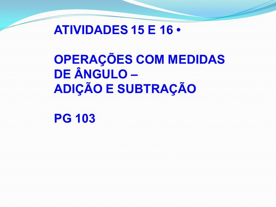 ATIVIDADES 15 E 16 OPERAÇÕES COM MEDIDAS DE ÂNGULO – ADIÇÃO E SUBTRAÇÃO PG 103