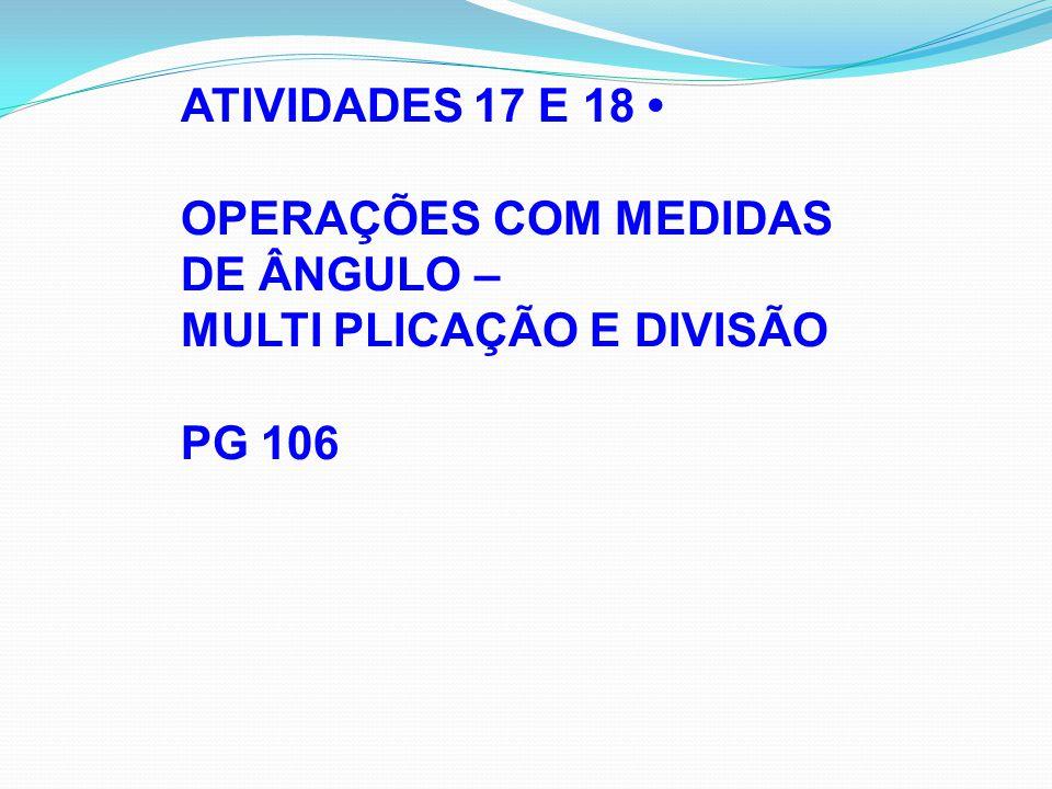 ATIVIDADES 17 E 18 OPERAÇÕES COM MEDIDAS DE ÂNGULO – MULTI PLICAÇÃO E DIVISÃO PG 106