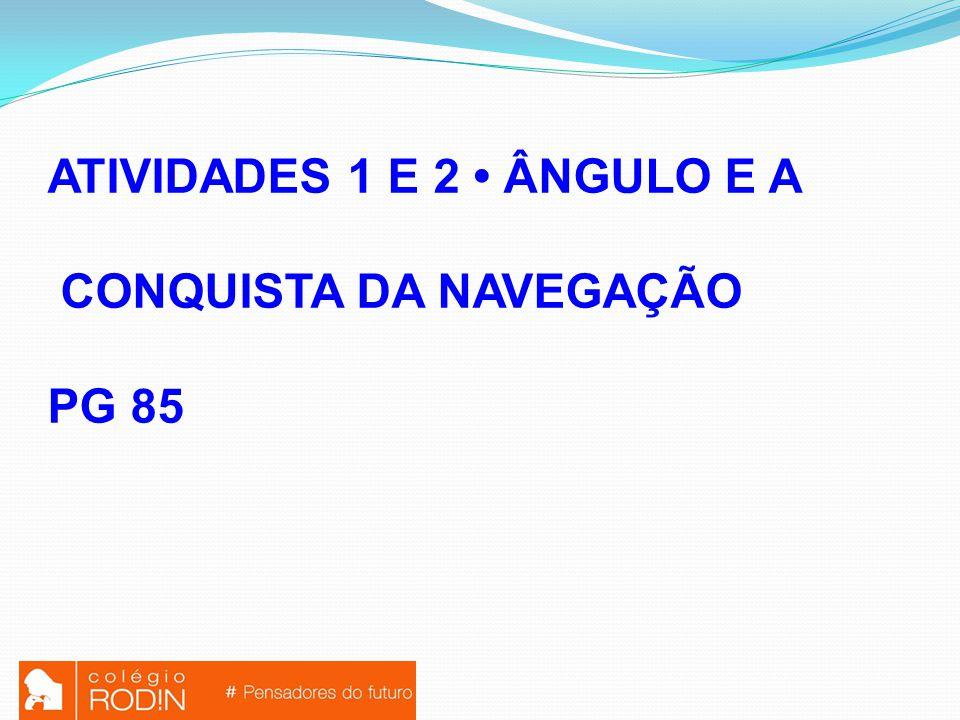 ATIVIDADES 1 E 2 ÂNGULO E A CONQUISTA DA NAVEGAÇÃO PG 85