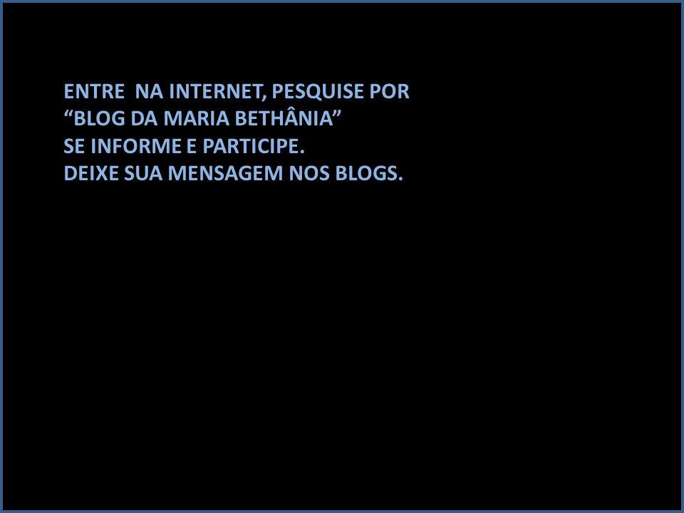 """ENTRE NA INTERNET, PESQUISE POR """"BLOG DA MARIA BETHÂNIA"""" SE INFORME E PARTICIPE. DEIXE SUA MENSAGEM NOS BLOGS."""
