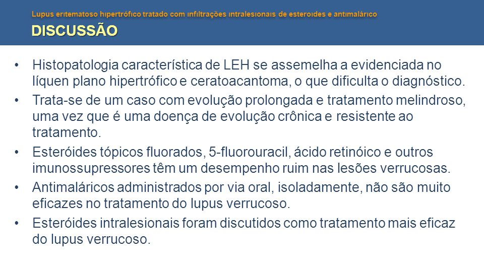 Lupus erıtematoso hıpertrófıco tratado com ınfıltrações ıntralesıonaıs de esteroıdes e antımalárıco DISCUSSÃO Histopatologia característica de LEH se assemelha a evidenciada no líquen plano hipertrófico e ceratoacantoma, o que dificulta o diagnóstico.