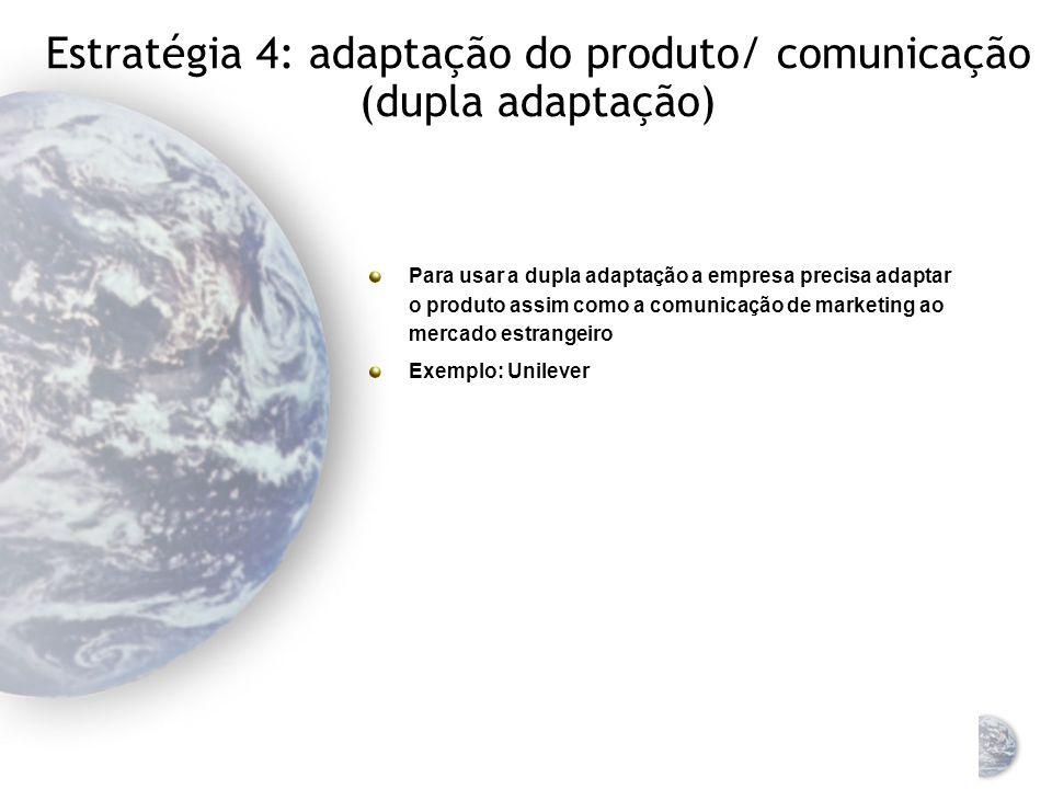 Estratégia 3: adaptação do produto/ extensão da comunicação O produto é adaptado para o novo mercado, mas é mantida a estratégia de comunicação de mercado original, sem alterações O produto é adaptado ao ambiente e às preferências dos consumidores no novo mercado Exemplo: Exxon
