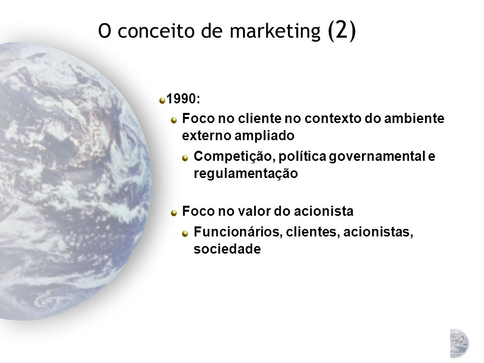 O conceito de marketing (1) O conceito mudou completamente 1950: foco nos produtos 1960: Foco no atendimento ao cliente Surgimento do composto de marketing: produto, preço, ponto-de- venda e promoção (4Ps)