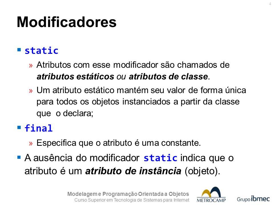 Modelagem e Programação Orientada a Objetos Curso Superior em Tecnologia de Sistemas para Internet 4  static » Atributos com esse modificador são chamados de atributos estáticos ou atributos de classe.
