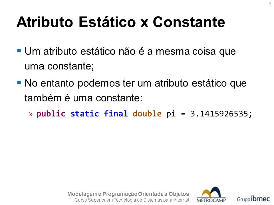 Modelagem e Programação Orientada a Objetos Curso Superior em Tecnologia de Sistemas para Internet 5  Um atributo estático não é a mesma coisa que uma constante;  No entanto podemos ter um atributo estático que também é uma constante: » public static final double pi = 3.1415926535; Atributo Estático x Constante