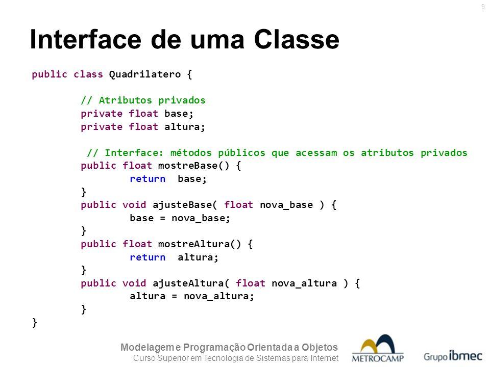 Modelagem e Programação Orientada a Objetos Curso Superior em Tecnologia de Sistemas para Internet 10 Interface de uma Classe /* Esse aplicativo (Java Application) usa a classe Quadrilatero e sua interface para poder acessar os atributos privados da mesma */ public class Aplicativo { public static void main () { Quadrilatero umQuadr = new Quadrilatero(); umQuadr.ajusteBase( 15f ); umQuadr.ajusteAltura( 20f ); System.out.println( umQuadr.mostreBase() ); System.out.println( umQuadr.mostreAltura() ); float area = umQuadr.mostreBase() * umQuadr.mostreAltura(); System.out.println( Area: + area + cm 2 ); }