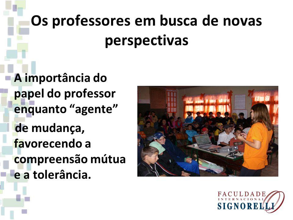 Os professores em busca de novas perspectivas A importância do papel do professor enquanto agente de mudança, favorecendo a compreensão mútua e a tolerância.